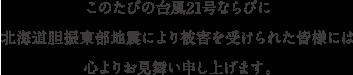 このたびの台風21号ならびに北海道胆振東部自身により被害を受けられた皆様には心よりお見舞い申し上げます。